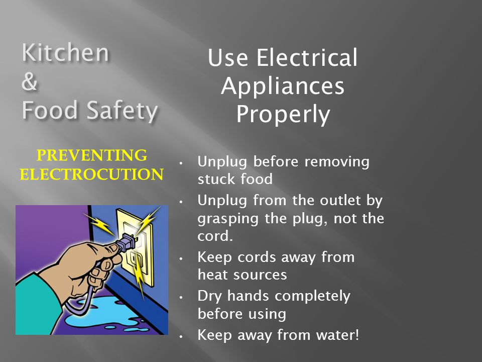 Kitchen & Food Safety Use Electrical Appliances Properly Unplug before removing stuck food Unplug from the outlet by grasping the plug, not the cord.