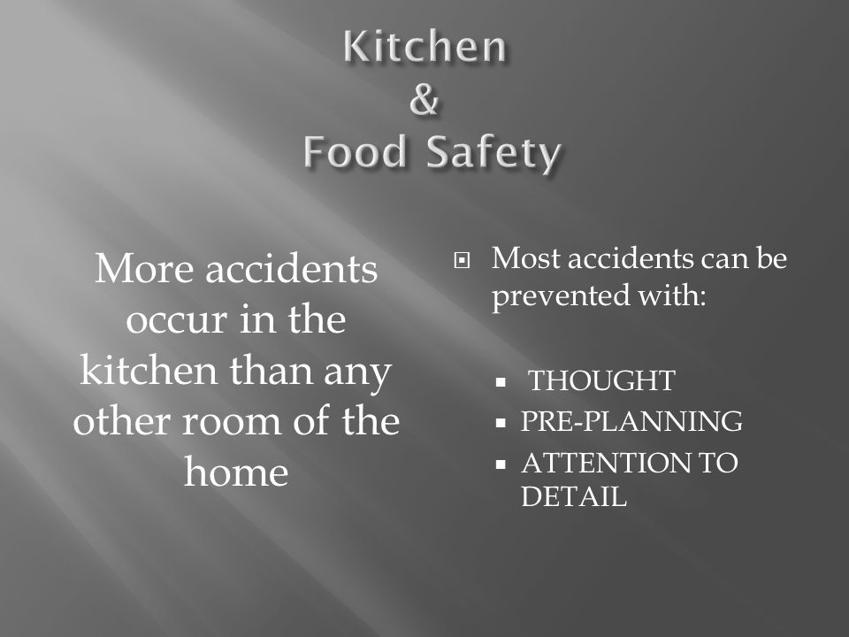 More accidents occur in the kitchen than any other room of the home  Most accidents can be prevented with:  THOUGHT  PRE-PLANNING  ATTENTION TO DE