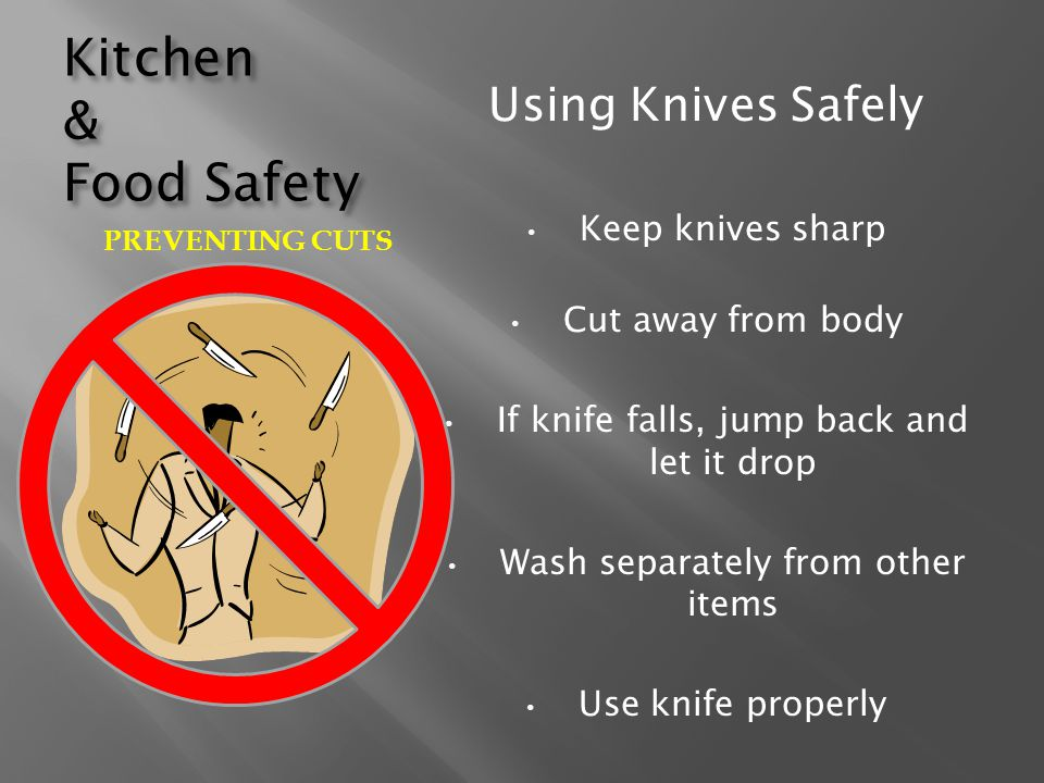 Kitchen & Food Safety Using Knives Safely Keep knives sharp Cut away from body If knife falls, jump back and let it drop Wash separately from other it