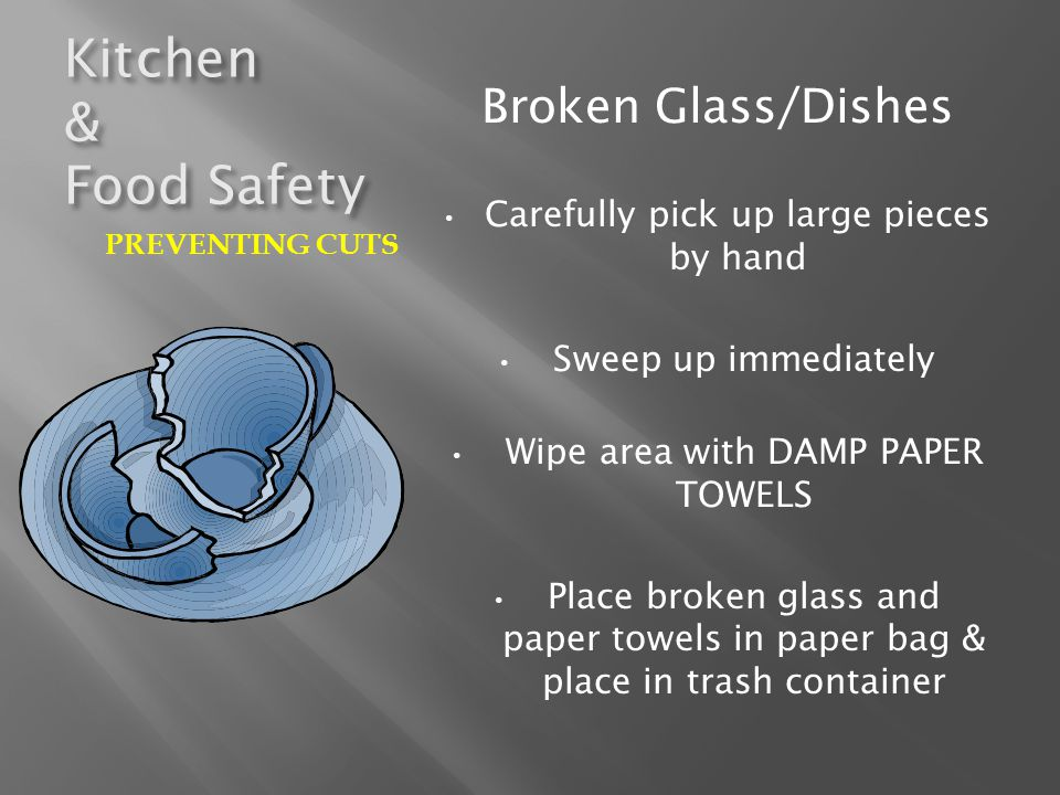 Kitchen & Food Safety Broken Glass/Dishes Carefully pick up large pieces by hand Sweep up immediately Wipe area with DAMP PAPER TOWELS Place broken gl