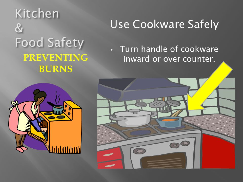 Kitchen & Food Safety Use Cookware Safely Use THICK, DRY POTHOLDERS Open lids, like a shield, away from your body Pull out oven rack first when removing hot items from oven.