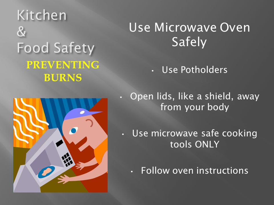 Kitchen & Food Safety Use Microwave Oven Safely Use Potholders Open lids, like a shield, away from your body Use microwave safe cooking tools ONLY Fol
