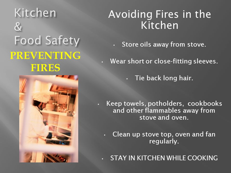 Kitchen & Food Safety PUTTING OUT SMALL FIRES SMALL PAN FIRE Smother with larger lid Smother with baking soda or salt Smother with damp kitchen towel CLOTHING Stop – Drop & Roll Always have a fire extinguisher & baking soda nearby – Don't Be A Hero CALL 9-1-1 PREVENTING FIRES