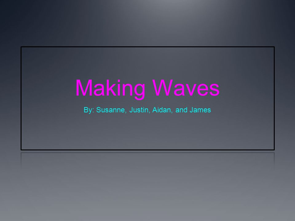 Making Waves By: Susanne, Justin, Aidan, and James