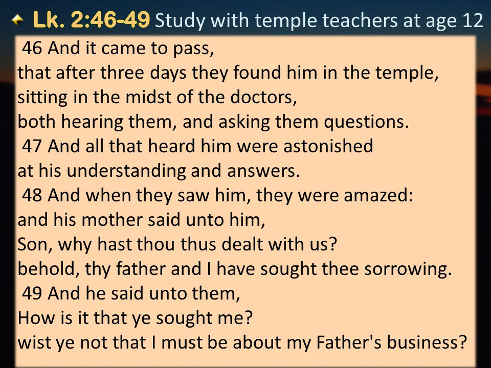 12 46 And it came to pass, that after three days they found him in the temple, sitting in the midst of the doctors, both hearing them, and asking them questions.