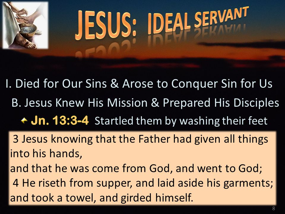 8 3 Jesus knowing that the Father had given all things into his hands, and that he was come from God, and went to God; 4 He riseth from supper, and laid aside his garments; and took a towel, and girded himself.