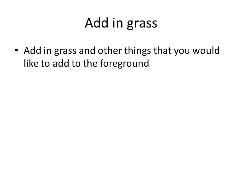 Add in grass Add in grass and other things that you would like to add to the foreground