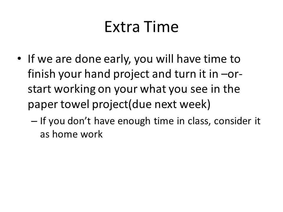 Extra Time If we are done early, you will have time to finish your hand project and turn it in –or- start working on your what you see in the paper towel project(due next week) – If you don't have enough time in class, consider it as home work