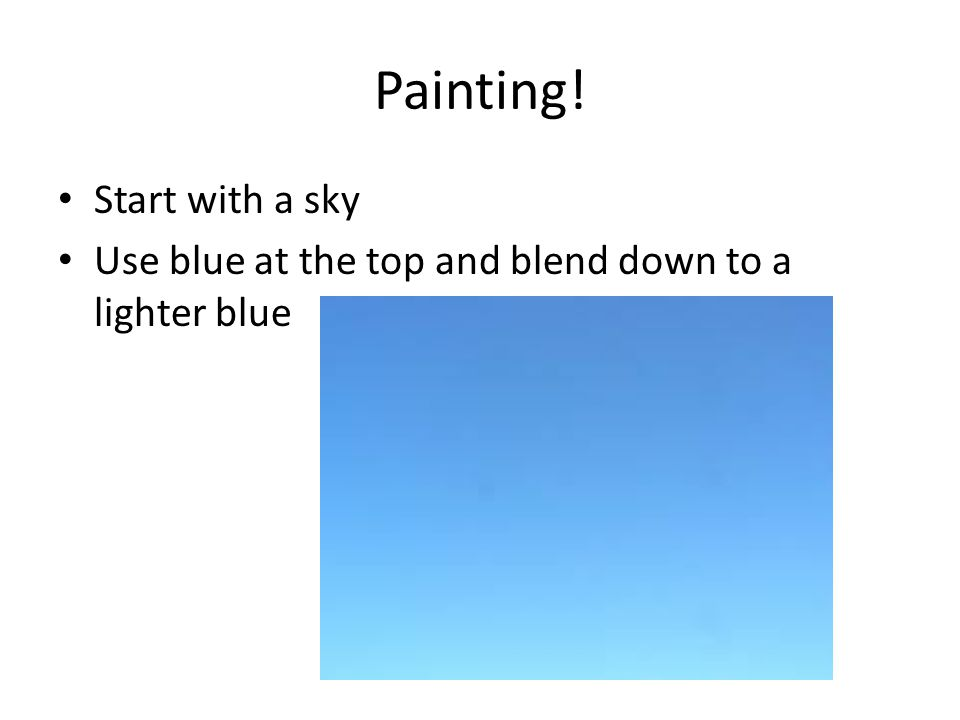 Painting! Start with a sky Use blue at the top and blend down to a lighter blue