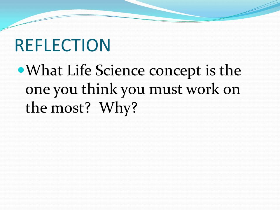 REFLECTION What Life Science concept is the one you think you must work on the most? Why?