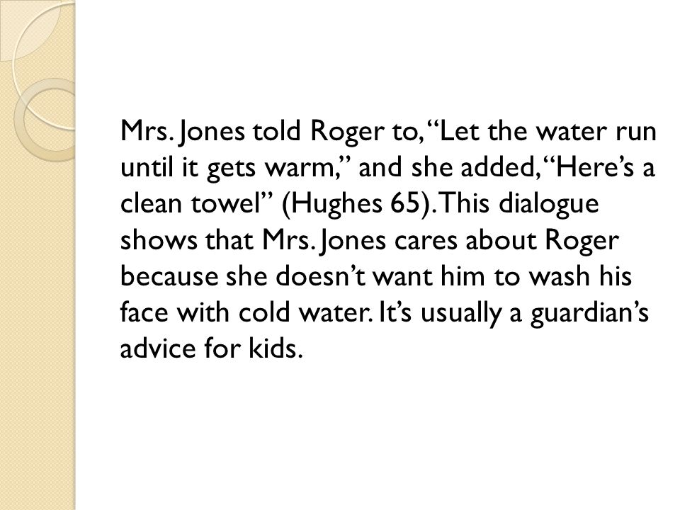 "Mrs. Jones told Roger to, ""Let the water run until it gets warm,"" and she added, ""Here's a clean towel"" (Hughes 65). This dialogue shows that Mrs. Jon"
