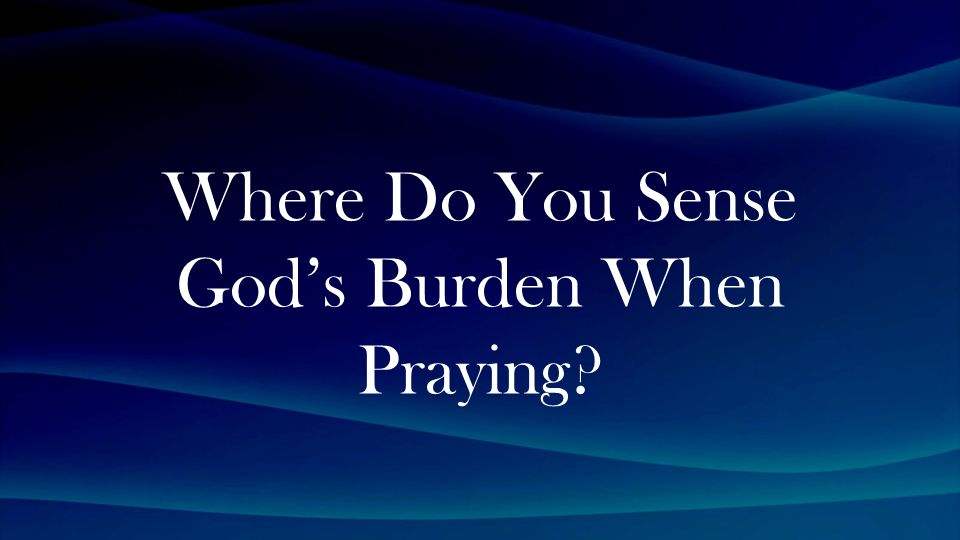 Where Do You Sense God's Burden When Praying