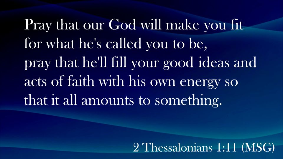 2 Thessalonians 1:11 (MSG) Pray that our God will make you fit for what he s called you to be, pray that he ll fill your good ideas and acts of faith with his own energy so that it all amounts to something.