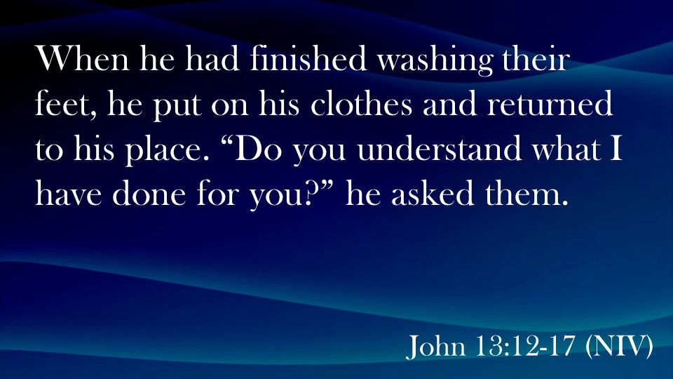 John 13:12-17 (NIV) When he had finished washing their feet, he put on his clothes and returned to his place.
