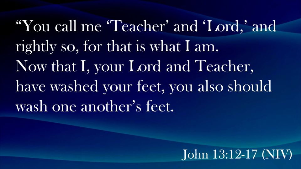 John 13:12-17 (NIV) You call me 'Teacher' and 'Lord,' and rightly so, for that is what I am.