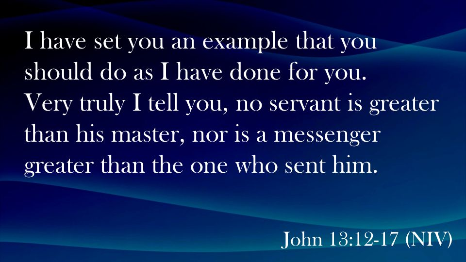 John 13:12-17 (NIV) I have set you an example that you should do as I have done for you.