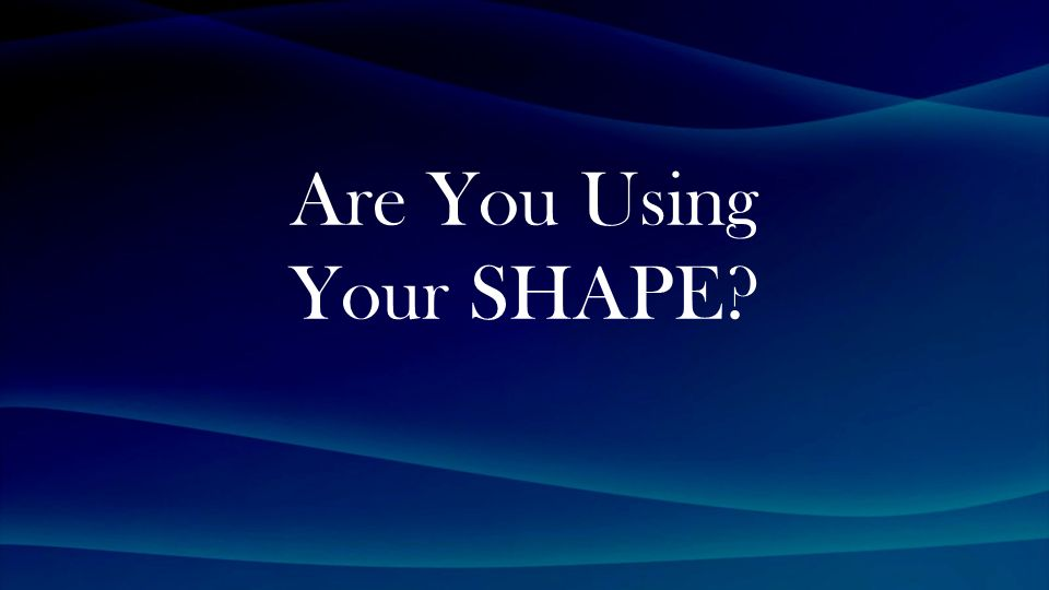 Are You Using Your SHAPE