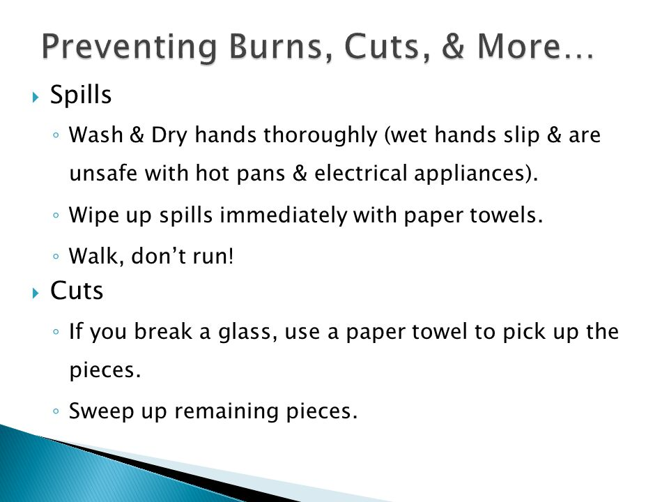  Spills ◦ Wash & Dry hands thoroughly (wet hands slip & are unsafe with hot pans & electrical appliances). ◦ Wipe up spills immediately with paper to