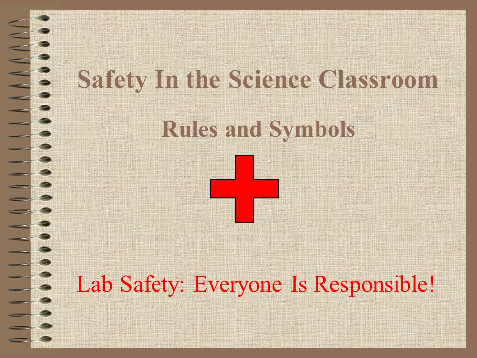 Safety In the Science Classroom Rules and Symbols Lab Safety: Everyone Is Responsible!
