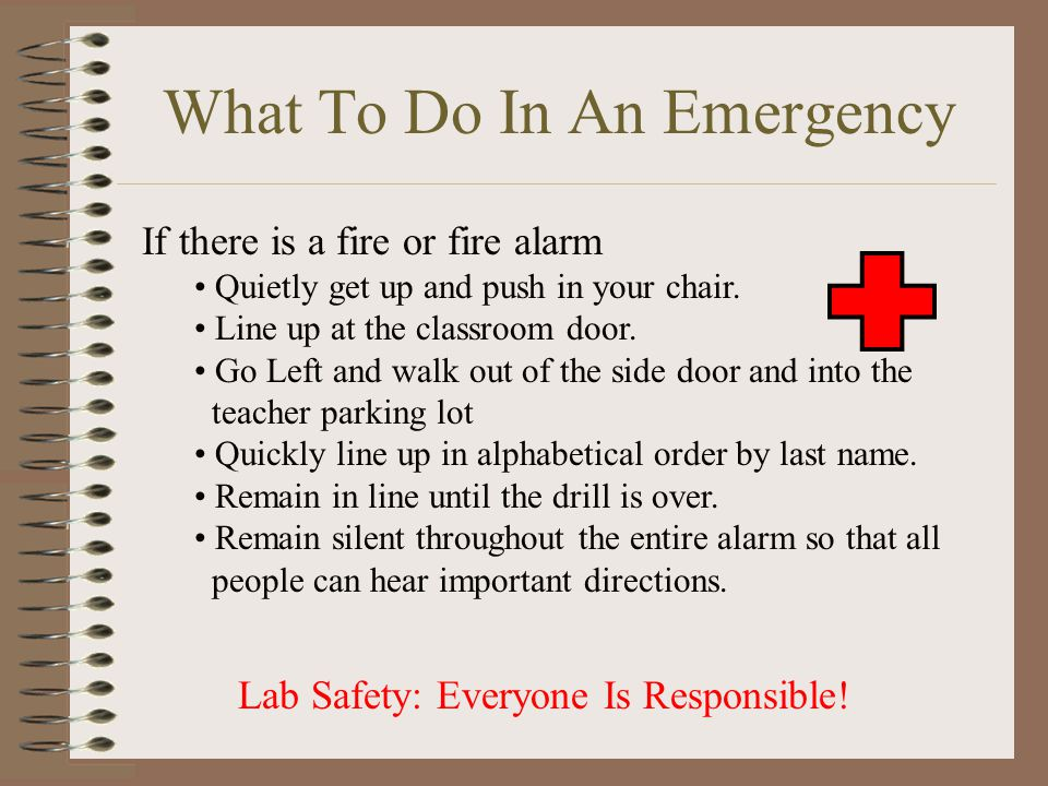 What To Do In An Emergency If there is a fire or fire alarm Quietly get up and push in your chair. Line up at the classroom door. Go Left and walk out