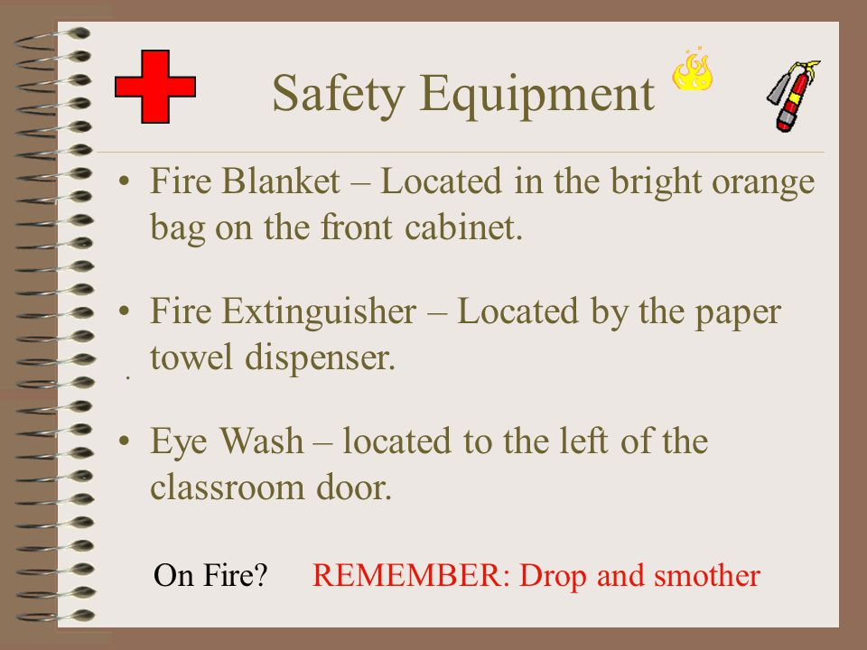 Safety Equipment Fire Blanket – Located in the bright orange bag on the front cabinet. Fire Extinguisher – Located by the paper towel dispenser.. REME