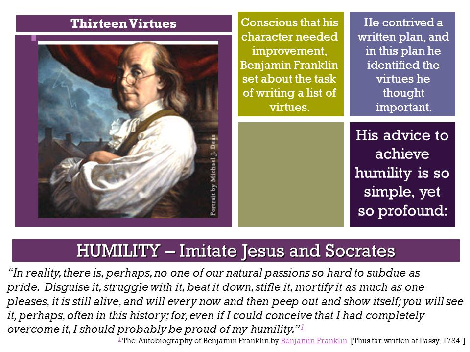 + His advice to achieve humility is so simple, yet so profound: Conscious that his character needed improvement, Benjamin Franklin set about the task