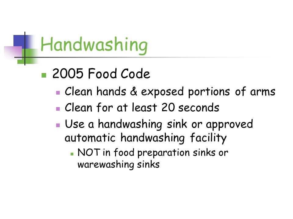 Handwashing 2005 Food Code Clean hands & exposed portions of arms Clean for at least 20 seconds Use a handwashing sink or approved automatic handwashing facility NOT in food preparation sinks or warewashing sinks