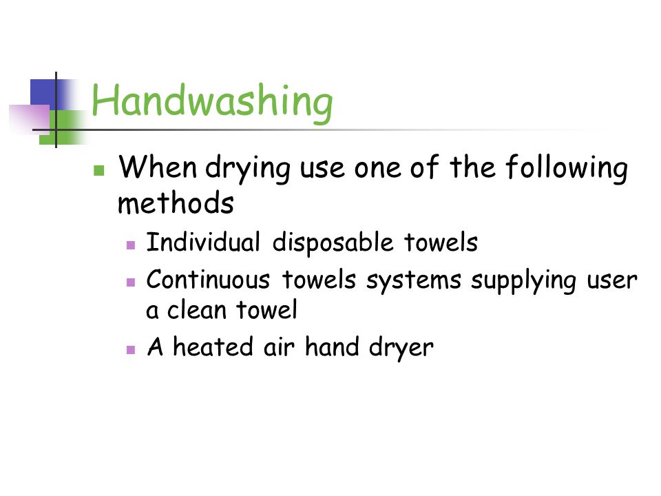 Handwashing When drying use one of the following methods Individual disposable towels Continuous towels systems supplying user a clean towel A heated air hand dryer