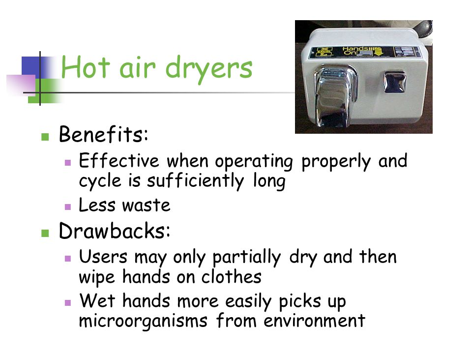 http://www.rc- enterprises.net/HAND%2 0DRIER.htm Hot air dryers Benefits: Effective when operating properly and cycle is sufficiently long Less waste Drawbacks: Users may only partially dry and then wipe hands on clothes Wet hands more easily picks up microorganisms from environment