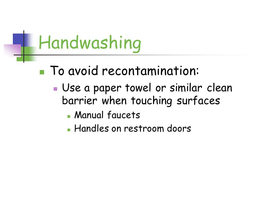 Handwashing To avoid recontamination: Use a paper towel or similar clean barrier when touching surfaces Manual faucets Handles on restroom doors