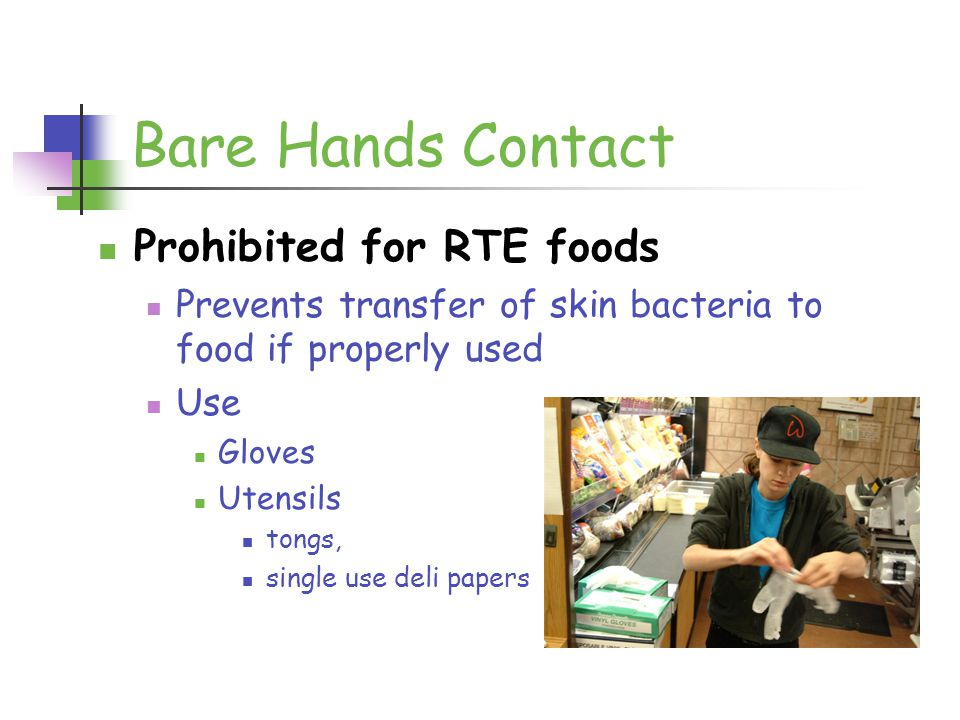 Bare Hands Contact Prohibited for RTE foods Prevents transfer of skin bacteria to food if properly used Use Gloves Utensils tongs, single use deli papers
