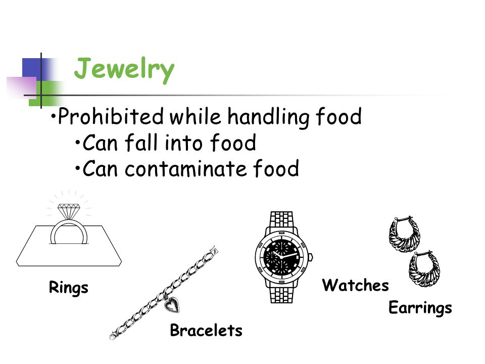 Jewelry Rings Earrings Bracelets Watches Prohibited while handling food Can fall into food Can contaminate food