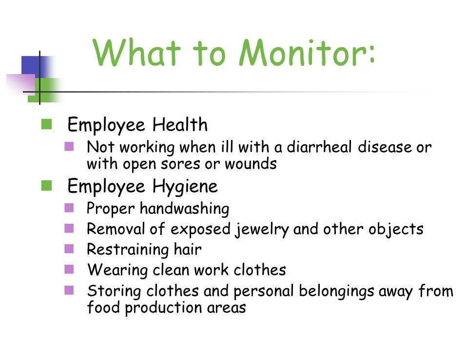 Employee Health Not working when ill with a diarrheal disease or with open sores or wounds Employee Hygiene Proper handwashing Removal of exposed jewelry and other objects Restraining hair Wearing clean work clothes Storing clothes and personal belongings away from food production areas What to Monitor: