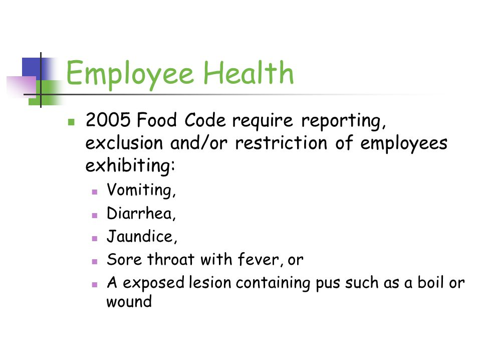 Employee Health 2005 Food Code require reporting, exclusion and/or restriction of employees exhibiting: Vomiting, Diarrhea, Jaundice, Sore throat with fever, or A exposed lesion containing pus such as a boil or wound