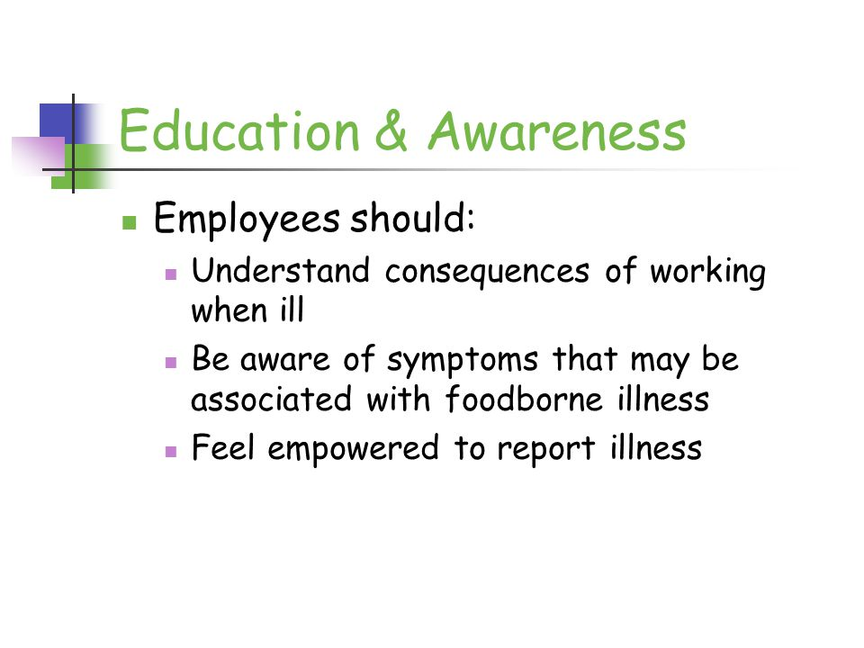 Education & Awareness Employees should: Understand consequences of working when ill Be aware of symptoms that may be associated with foodborne illness Feel empowered to report illness