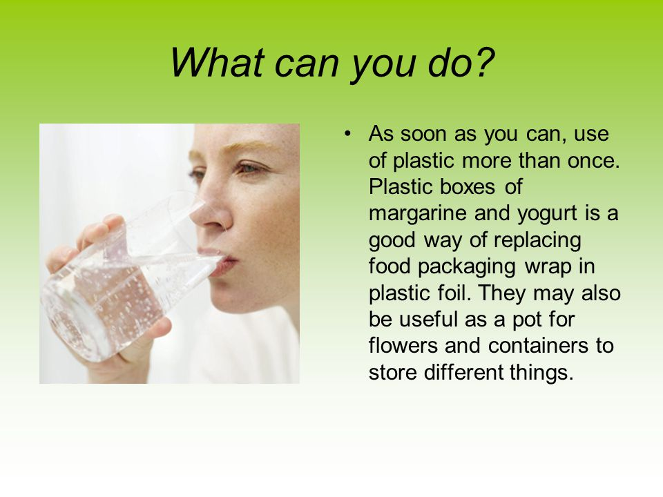 What can you do. As soon as you can, use of plastic more than once.