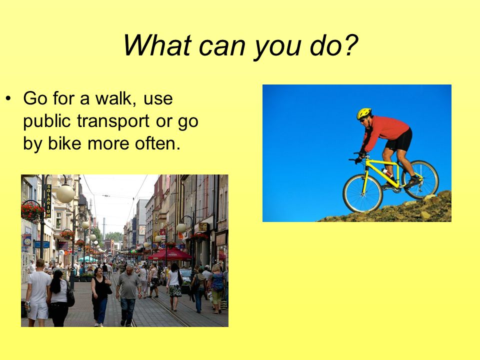 What can you do Go for a walk, use public transport or go by bike more often.