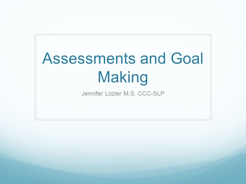 Assessments and Goal Making Jennifer Lozier M.S. CCC-SLP