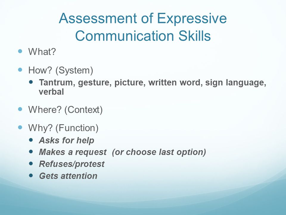 Assessment of Expressive Communication Skills What? How? (System) Tantrum, gesture, picture, written word, sign language, verbal Where? (Context) Why?