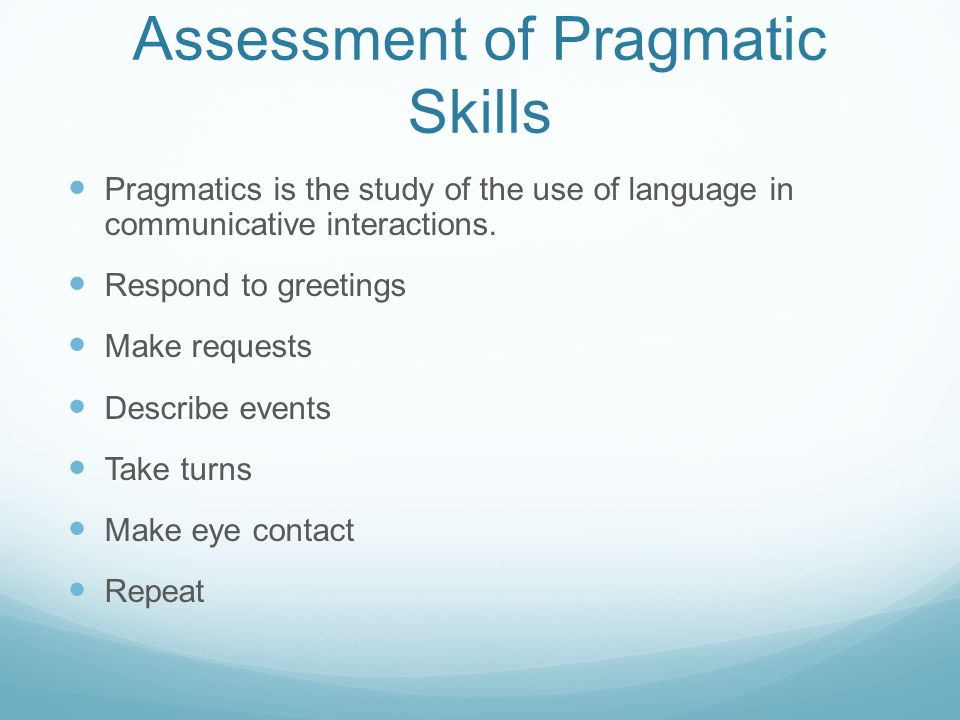 Assessment of Pragmatic Skills Pragmatics is the study of the use of language in communicative interactions.