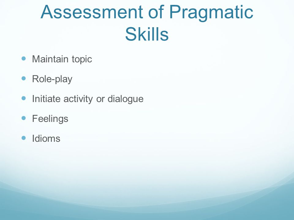 Assessment of Pragmatic Skills Maintain topic Role-play Initiate activity or dialogue Feelings Idioms