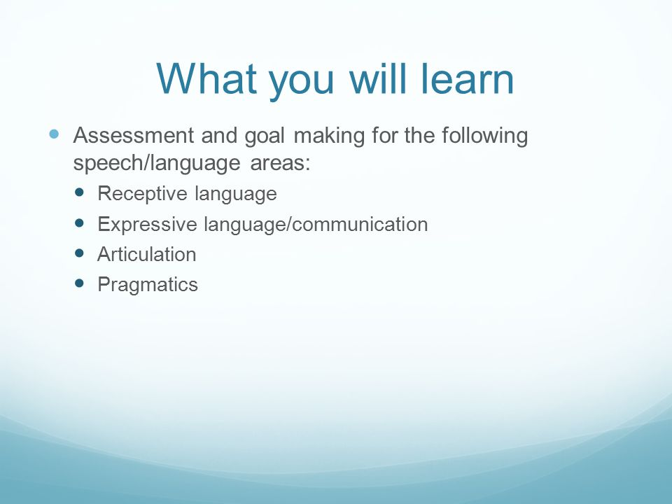 What you will learn Assessment and goal making for the following speech/language areas: Receptive language Expressive language/communication Articulation Pragmatics