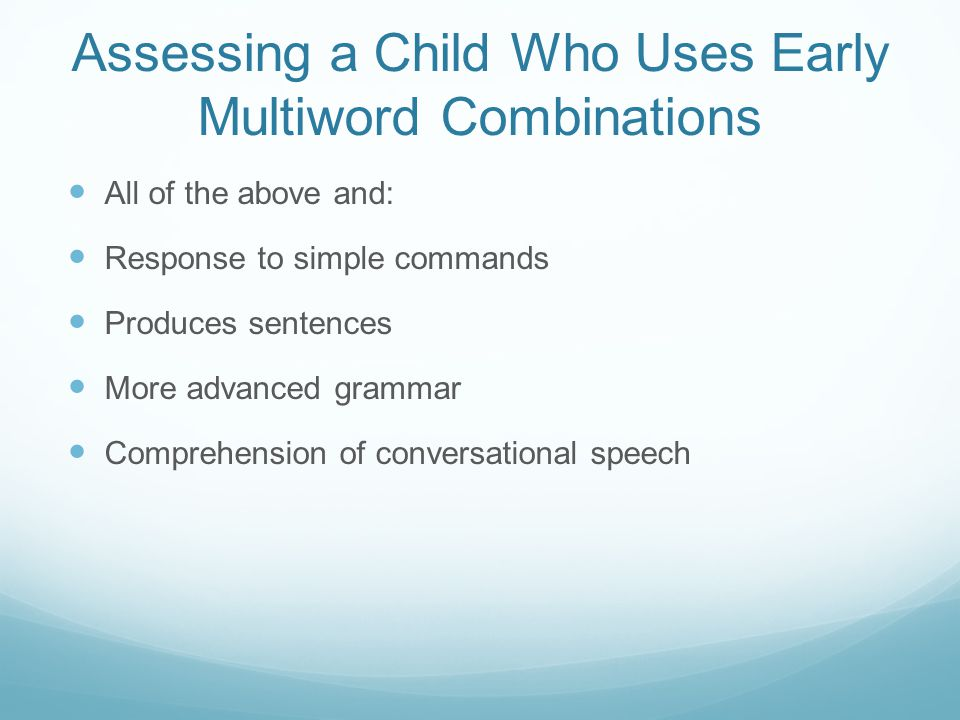 Assessing a Child Who Uses Early Multiword Combinations All of the above and: Response to simple commands Produces sentences More advanced grammar Comprehension of conversational speech
