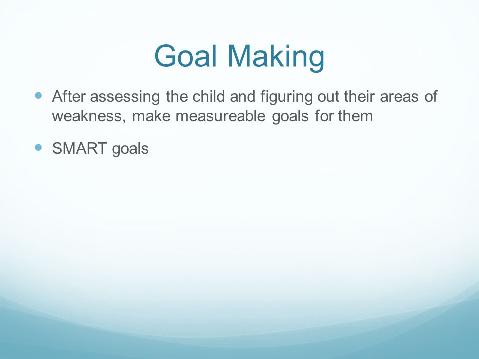 Goal Making After assessing the child and figuring out their areas of weakness, make measureable goals for them SMART goals