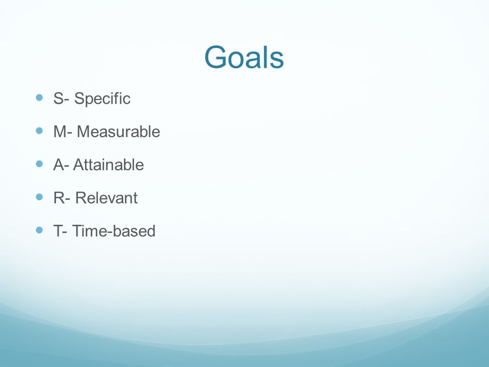 Goals S- Specific M- Measurable A- Attainable R- Relevant T- Time-based
