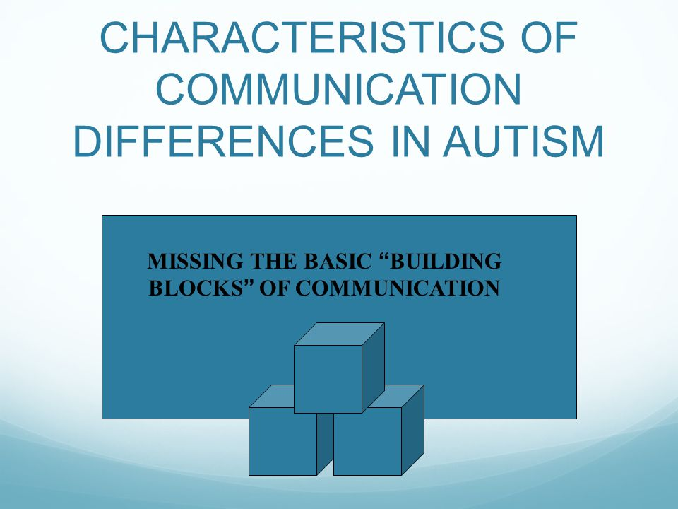 "CHARACTERISTICS OF COMMUNICATION DIFFERENCES IN AUTISM MISSING THE BASIC ""BUILDING BLOCKS"" OF COMMUNICATION"