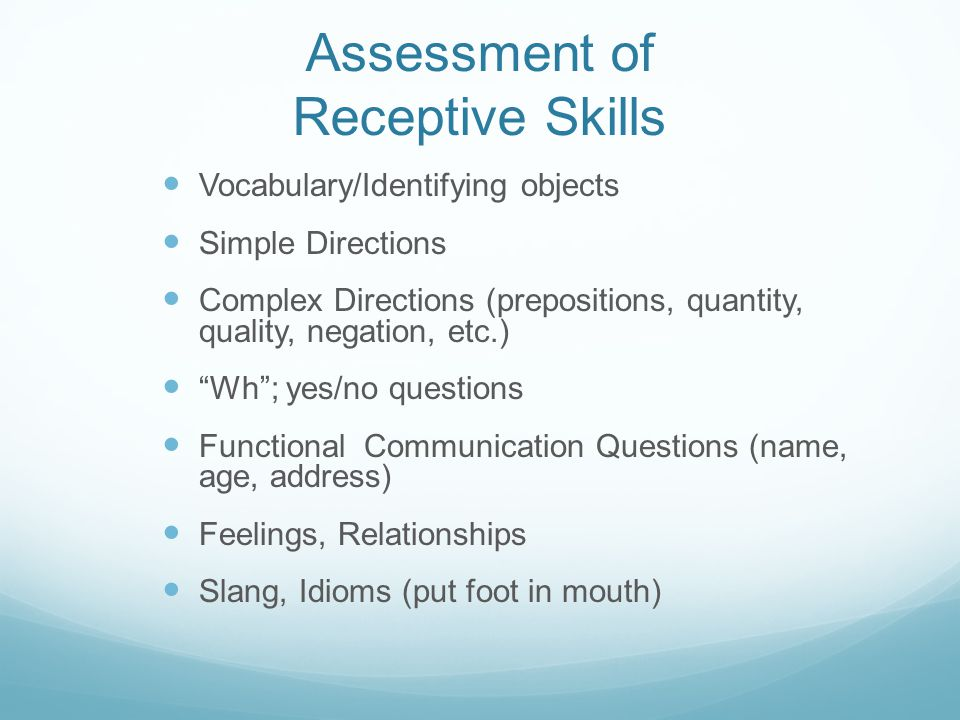 Assessment of Receptive Skills Vocabulary/Identifying objects Simple Directions Complex Directions (prepositions, quantity, quality, negation, etc.) ""