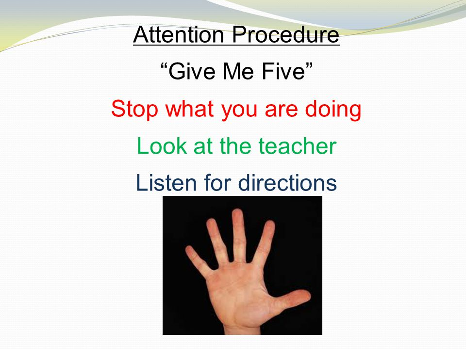 Attention Procedure Give Me Five Stop what you are doing Look at the teacher Listen for directions