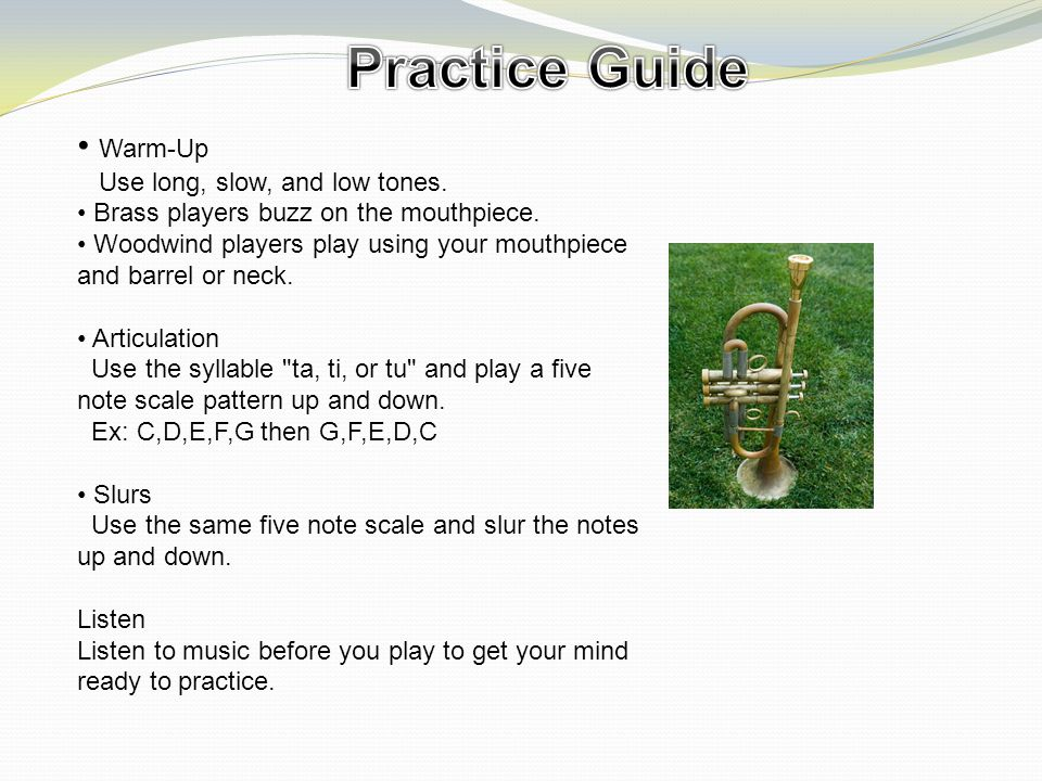 Warm-Up Use long, slow, and low tones.Brass players buzz on the mouthpiece.