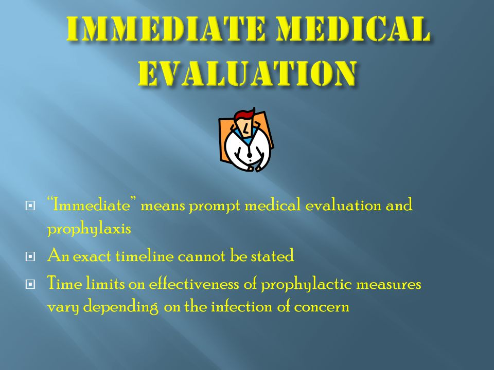  Immediate means prompt medical evaluation and prophylaxis  An exact timeline cannot be stated  Time limits on effectiveness of prophylactic measures vary depending on the infection of concern